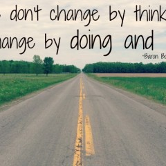 Change comes from doing. Not thinking.